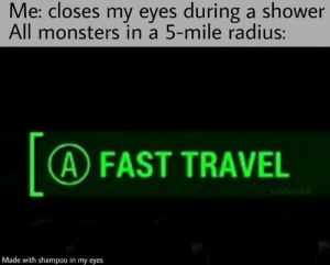Shower, Travel, and Monsters: Me: closes my eyes during a shower  All monsters in a 5-mile radius:  A FAST TRAVEL  u/MaricxX  Made with shampoo in my eyes .