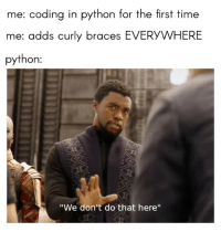 "Braces, Time, and Python: me: coding in python for the first time  me: adds curly braces EVERYWHERE  python:  ""We don't do that here"" Force of habit 😥"