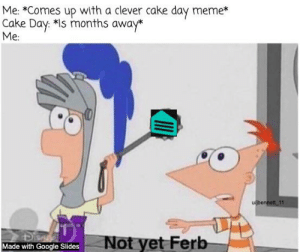 Just a few more months...: Me: *Comes up with a clever cake day meme*  Cake Day: *Is months away*  Me  ujbennett 11  Not yet Ferb  Made with Google Slides Just a few more months...