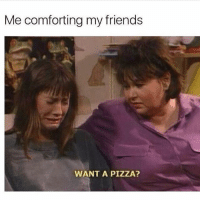 Advice, Friends, and Pizza: Me comforting my friends  WANT A PIZZA? All I can offer bc me giving advice is really just the blind leading the blind @mybestiesays