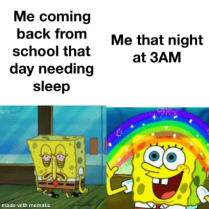 100% true: Me coming  back from  Me that night  school that  at 3AM  day needing  sleep  gits  made with mematic 100% true