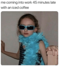 Work, Coffee, and Coming: me coming into work 45 minutes late  with an iced coffee