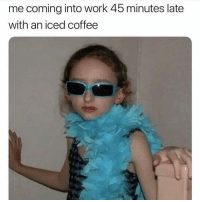 Work, Coffee, and Girl Memes: me coming into work 45 minutes late  with an iced coffee Is there a problem?