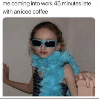 Funny, Work, and Coffee: me coming into work 45 minutes late  with an iced coffee 😎