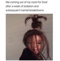 That's gonna be me if I do bad on my next bio exam 😩: Me coming out of my room for food  after a week of isolation and  subsequent mental breakdown:s That's gonna be me if I do bad on my next bio exam 😩