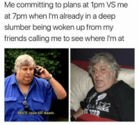 Friends, Dawn, and Kohler: Me committing to plans at 1pm VS me  at 7pm when I'm already in a deep  slumber being woken up from my  friends calling me to see where I'm at  We'll rave till dawn. sent in by Mallory Kohler