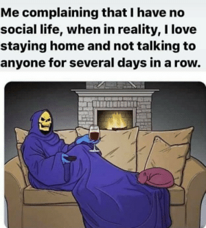Well, what can I say heh: Me complaining that I have no  social life, when in reality, I love  staying home and not talking to  anyone for several days in a row. Well, what can I say heh