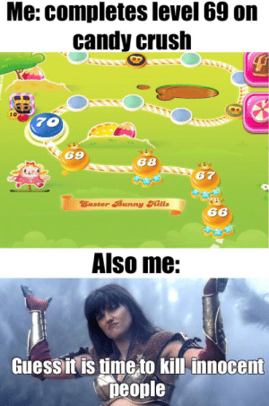 Candy, Candy Crush, and Crush: Me: completes level 69 on  candy crush  10  70  69  68  67  Easter Bunny Hills  66  Also me:  Guess it is time to kill innocent  people Level 69 completed, time for school ;)