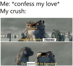 Screams in friendzone: Me: *confess my love*  My crush:  Finally! A worthy FRIEND  Our  FRIENDSHIPWill be legendary! Screams in friendzone