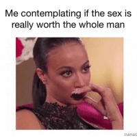 Sex, Girl Memes, and Never: Me contemplating if the sex is  really Worth tne whole man Sis, it never is. STAY WOKE! ( @barrysbanterbus )