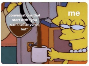 "You, Anyone, and With You: me  conversations that  start with ""you  can't tell anyone  but"""