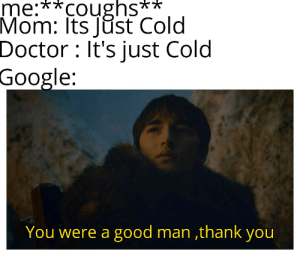 Doctor, Google, and Thank You: me:**coughs**  Mom: Its Just Cold  Doctor : It's just Cold  Google:  You were a good man ,thank you It's time for me to go