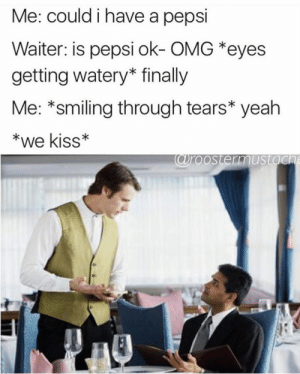 Omg, Yeah, and Pepsi: Me: could i have a pepsi  Waiter: is pepsi ok- OMG *eyes  getting watery* finally  Me: *smiling through tears* yeah  *we kiss*  roostermustgO They always want a coke