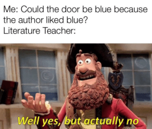 Teacher, Blue, and Door: Me: Could the door be blue because  the author liked blue?  Literature Teacher:  Well ves, but actually no