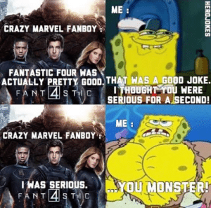 Opinion bad: ME:  CRAZY MARVEL FANBOY  पमस  FANTASTIC FOUR WAS  ACTUALLY PRETTY GOOD. THAT WAS A GOOD JOKE.  FANT 4 S TC  ITHOUGHT YOU WERE  SERIOUS FOR A SECOND!  ME  CRAZY MARVEL FANBOY  OUMONSTER!  IWAS SERIOUS.  FANT4S T C  HEROJOKES  10 Opinion bad