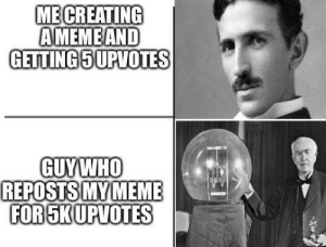 Justice for Tesla: ME CREATING  AMEME AND  GETTING 5 UPVOTES  GUYWHO  REPOSTS MY MEME  FOR SKUPVOTES Justice for Tesla