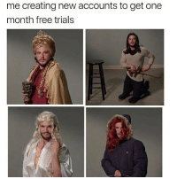 me creating new accounts to get one  month free trials Jon snow