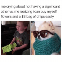 Crying, Funny, and Zero: me crying about not having a significant  other vs. me realizing i can buy myself  flowers and a $3 bag of chips easily Chips over boys everyday @zero_fucksgirl 😂😂