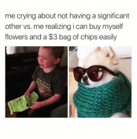 Crying, Funny, and Zero: me crying about not having a significant  other vs. me realizing i can buy myself  flowers and a $3 bag of chips easily Classic me @zero_fucksgirl 😂