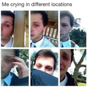 Crying, Dank Memes, and Different: Me crying in different locations