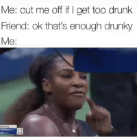 Af, Drunk, and Funny: Me: cut me off if I get too drunk  Friend: ok that's enough drunky  Me:  plarahip  Willlamse Me af 😂😂