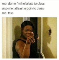 Memes, True, and 🤖: me: damn I'm hella late to class  also me: atleast u goin to class  me: true