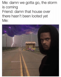 House, Dank Memes, and Baby: Me: damn we gotta go, the storm  s Coming  riend: damn that house over  there hasn't been looted yet  @slickxsloth fortnite all night this weekend baby