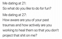 Dating, Preach, and Shit: Me dating at 21:  So what do you like to do for fun?  Me dating at 27:  How aware are you of your past  traumas and how actively are you  working to heal them so that you don't  project that shit on me? Preach 🙌🏼 (Twitter | beingbernz)