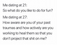 Dating, Funny, and Instagram: Me dating at 21:  So what do you like to do for fun?  Me dating at 27:  How aware are you of your past  traumas and how actively are you  working to heal them so that you  don't project that shit on me? @memezar was voted the 'Best meme account on instagram' 😂😂