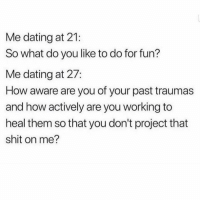 Dating, Shit, and Girl Memes: Me dating at 21:  So what do you like to do for fun?  Me dating at 27:  How aware are you of your past traumas  and how actively are you working to  heal them so that you don't project that  shit on me? Looking 4 someone to go to therapy with 💕