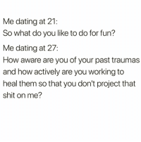 Dating, Funny, and Shit: Me dating at 21:  So what do you like to do for fun?  Me dating at 27:  How aware are you of your past traumas  and how actively are you working to  heal them so that you don't project that  shit on me? I need to know @thebasicbitchlife 😅