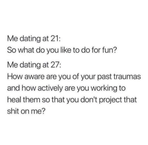 Basically all tinder really is.: Me dating at 21:  So what do you like to do for fun?  Me dating at 27:  How aware are you of your past traumas  and how actively are you working to  heal them so that you don't project that  shit on me? Basically all tinder really is.