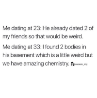 Bodies , Dating, and Friends: Me dating at 23: He already dated 2 of  my friends so that would be weird  Me dating at 33: I found 2 bodies in  his basement which is a little weird but  we have amazing chemistry. Resarasm, onvy (via @beingbernz)