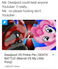 Me: Deadpool could beat anyone  Youtuber: O really  Me no please fucking don't  Youtuber  ATH BATTLE  Deadpool VS Pinkie Pie l DEATH  BATTLE! (Marvel VS My Little  Pony)  1,483,972 views Oc) what in fuck dank memes mlg edgy autism cringe feminism instacomedy filthyfrank fnaf mlp goals 😂 dankmemes lmao funny ass food motivation depression suicide tumblr gay triggered ayylmao furry yiff wtf memecucks fun