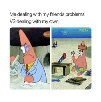 Friends, Memes, and Yo: Me dealing with my friends problems  VS dealing with my own  @PZZA Yo, @omghumours posts the funniest, most offensive memes 😂