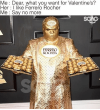 Memes, Say No More, and 🤖: Me Dear, what you want for Valentine's?  Her I like Ferrero Rocher  Me Say no more  FERRERO  ROCHER Cee Lo Green's outfit at the Grammys was seriously ridiculous 😂