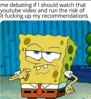 Fucking, Run, and youtube.com: me debating if should watch that  youtube video and run the risk of  it fucking up my recommendations Meirl