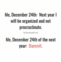 There's always next year. Or the year after that.  (via My Questionable Life): Me, December 24th: Next year l  will be organized and not  procrastinate.  My Questionable Life  Me, December 24th of the next  year: Dammit. There's always next year. Or the year after that.  (via My Questionable Life)