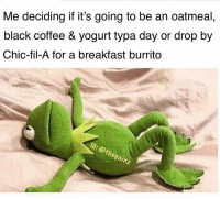 Memes, Black, and Breakfast: Me deciding it it's going to be an oatmea  black coffee & yogurt typa day or drop by  Chic-fil-A for a breakfast burrito  IG: @thegainz Decisions decision 🤔