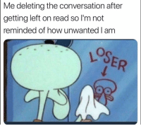 We all have this 1 friend lol: Me deleting the conversation after  getting left on read so l'm not  reminded of how unwanted I am We all have this 1 friend lol