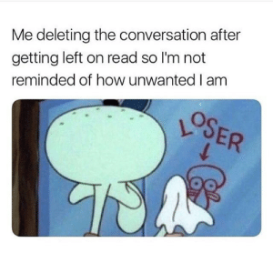 Follow us @studentlifeproblems: Me deleting the conversation after  getting left on read so I'm not  reminded of how unwanted I am Follow us @studentlifeproblems