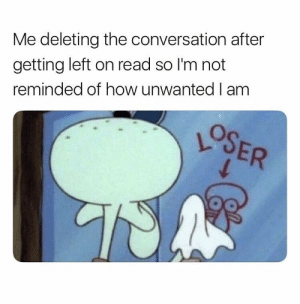 How, Read, and Unwanted: Me deleting the conversation after  getting left on read so I'm not  reminded of how unwanted I am