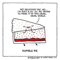 Happy Thanksgiving to my US followers and Happy Thursday to everyone else!: ME? DELICIOUS? AW, NO...  I'M JUST A LIL' OL PIE TRYING  TO MAKE IT IN THIS CRUEL,  CRUEL WORLD.  HUMBLE PIE  O FOUA Eyes BY GEMMA CORRELL 2013 Happy Thanksgiving to my US followers and Happy Thursday to everyone else!