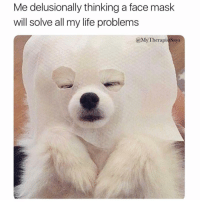 Why is this so real tho😩😂 Via @mytherapistsays: Me delusionally thinking a face mask  will solve all my life problems  @MyTherapistSays Why is this so real tho😩😂 Via @mytherapistsays