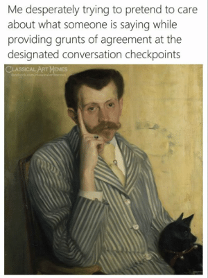 Agreement: Me desperately trying to pretend to care  about what someone is sayingg while  providing grunts of agreement at the  designated conversation checkpoints  CLASSICAL ART MEMES  facebook.com/classicalartmemes