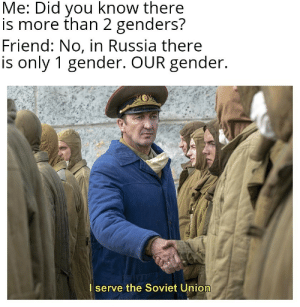 *Soviet music intensifies*: Me: Did you know there  is more than 2 genders?  Friend: No, in Russia there  is only 1 gender. OUR gender.  I serve the Soviet Union *Soviet music intensifies*