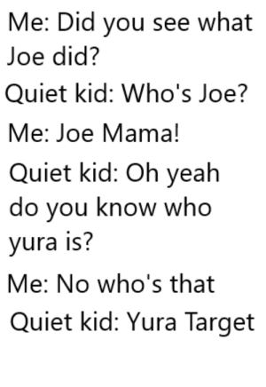 *pumped up kicks intensifies*: Me: Did you see what  Joe did?  Quiet kid: Who's Joe?  Me: Joe Mama!  Quiet kid: Oh yeah  do you know who  yura is?  Me: No who's that  Quiet kid: Yura Target *pumped up kicks intensifies*