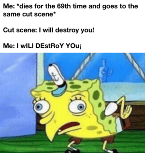 Time, Nice, and Will: Me: *dies for the 69th time and goes to the  same cut scene*  Cut scene: I will destroy you!  Me: I wILI DEstRoY YOui Nice but not nice