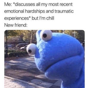 Most Recent: Me: *discusses all my most recent  emotional hardships and traumatic  experiences* but I'm chill  New friend