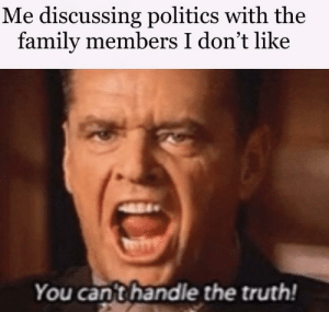 Fuck you aunt Becky: Me discussing politics with the  family members I don't like  SARA  84  Marifry  You cant handle the truth! Fuck you aunt Becky